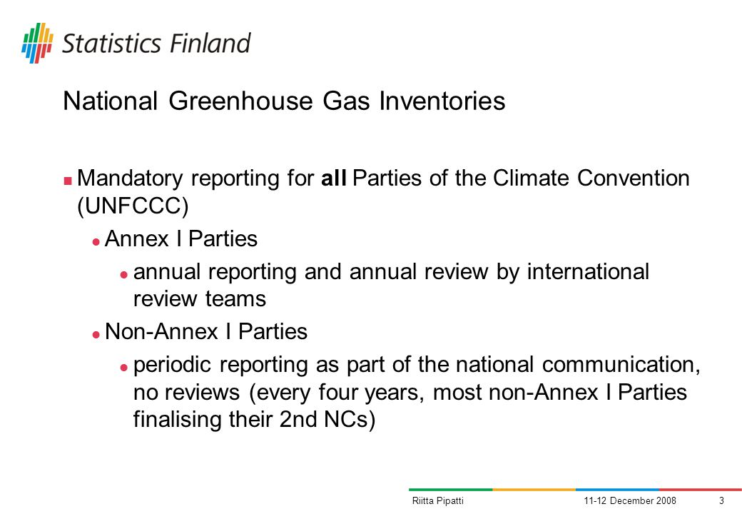 11-12 December 20083Riitta Pipatti National Greenhouse Gas Inventories Mandatory reporting for all Parties of the Climate Convention (UNFCCC) Annex I Parties annual reporting and annual review by international review teams Non-Annex I Parties periodic reporting as part of the national communication, no reviews (every four years, most non-Annex I Parties finalising their 2nd NCs)