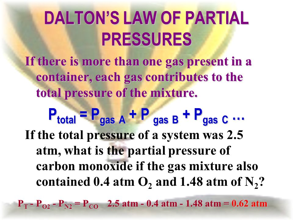 DALTONS LAW OF PARTIAL PRESSURES If there is more than one gas present in a container, each gas contributes to the total pressure of the mixture. P to