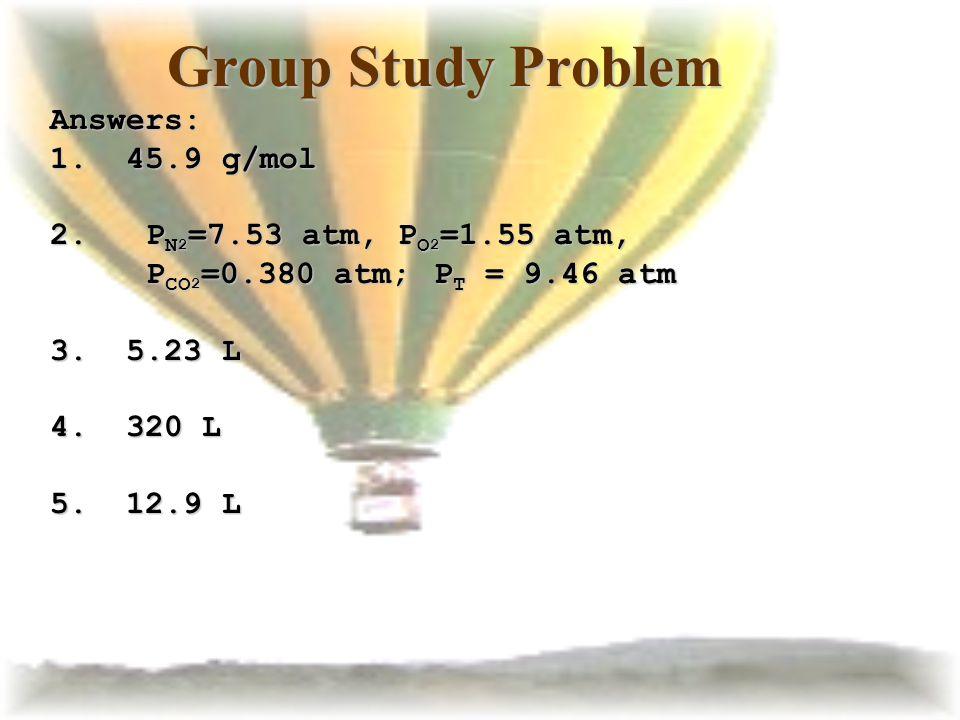 Group Study Problem Answers: 1. 45.9 g/mol 2. P N 2 =7.53 atm, P O 2 =1.55 atm, P CO 2 =0.380 atm; P T = 9.46 atm 3. 5.23 L 4. 320 L 5. 12.9 L