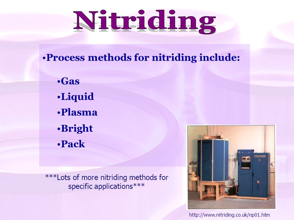Process methods for nitriding include: Gas Liquid Plasma Bright Pack ***Lots of more nitriding methods for specific applications*** http://www.nitridi