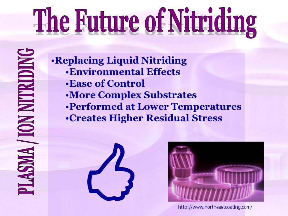 Replacing Liquid Nitriding Environmental Effects Ease of Control More Complex Substrates Performed at Lower Temperatures Creates Higher Residual Stres