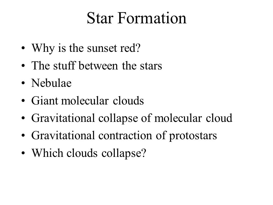 Star Formation Why is the sunset red? The stuff between the stars Nebulae Giant molecular clouds Gravitational collapse of molecular cloud Gravitation