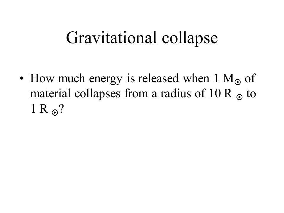Gravitational collapse How much energy is released when 1 M of material collapses from a radius of 10 R to 1 R ?