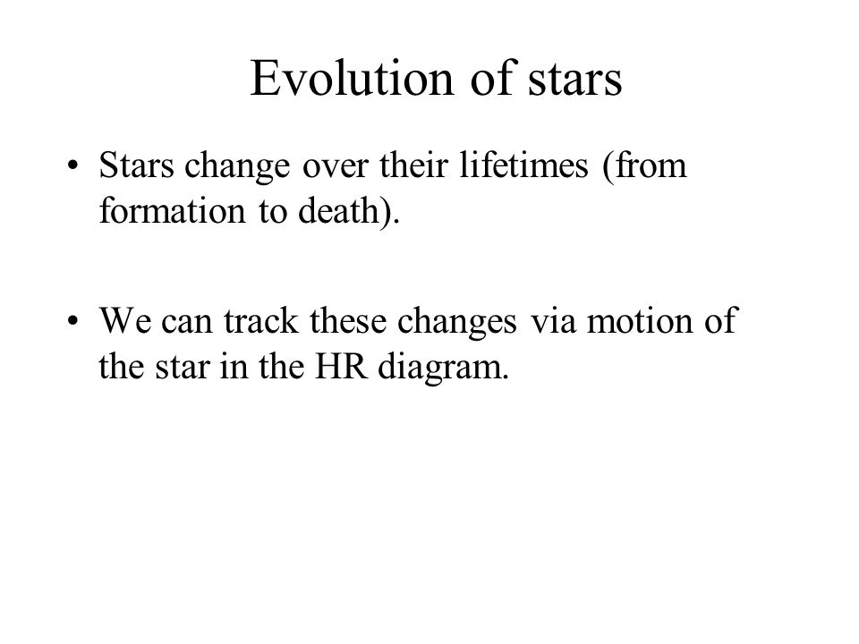 Evolution of stars Stars change over their lifetimes (from formation to death). We can track these changes via motion of the star in the HR diagram.