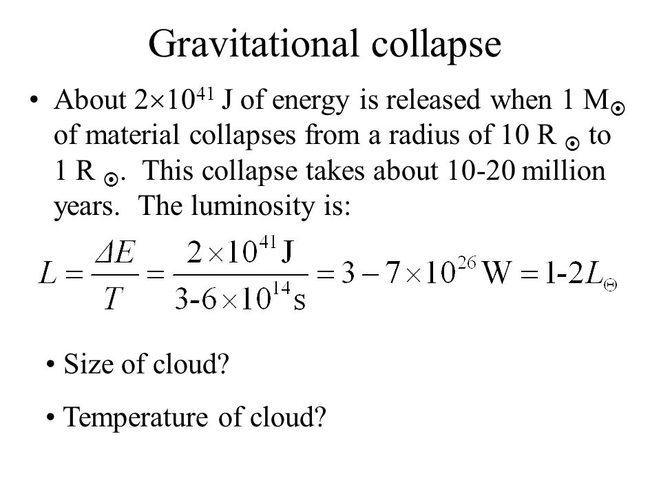 Gravitational collapse About 2 10 41 J of energy is released when 1 M of material collapses from a radius of 10 R to 1 R. This collapse takes about 10