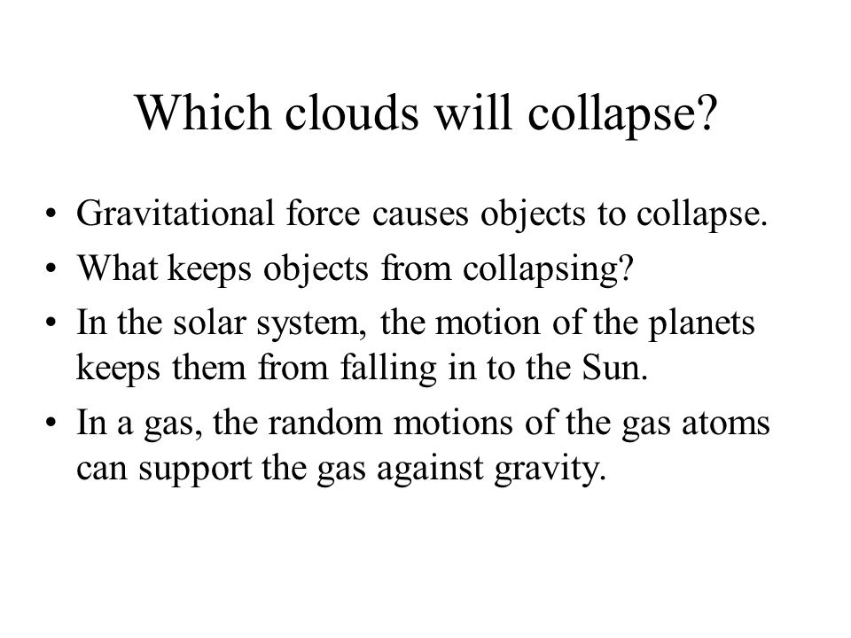 Which clouds will collapse? Gravitational force causes objects to collapse. What keeps objects from collapsing? In the solar system, the motion of the