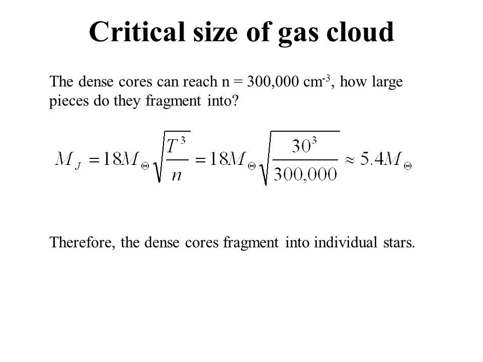 Critical size of gas cloud Therefore, the dense cores fragment into individual stars. The dense cores can reach n = 300,000 cm -3, how large pieces do