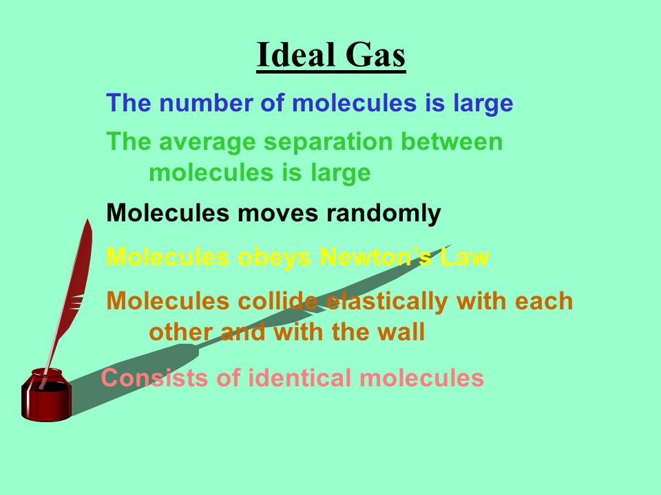 Ideal Gas The number of molecules is large The average separation between molecules is large Molecules moves randomly Molecules obeys Newtons Law Molecules collide elastically with each other and with the wall Consists of identical molecules