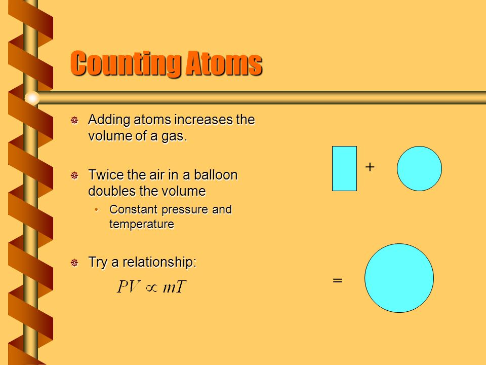 Counting Atoms Adding atoms increases the volume of a gas.