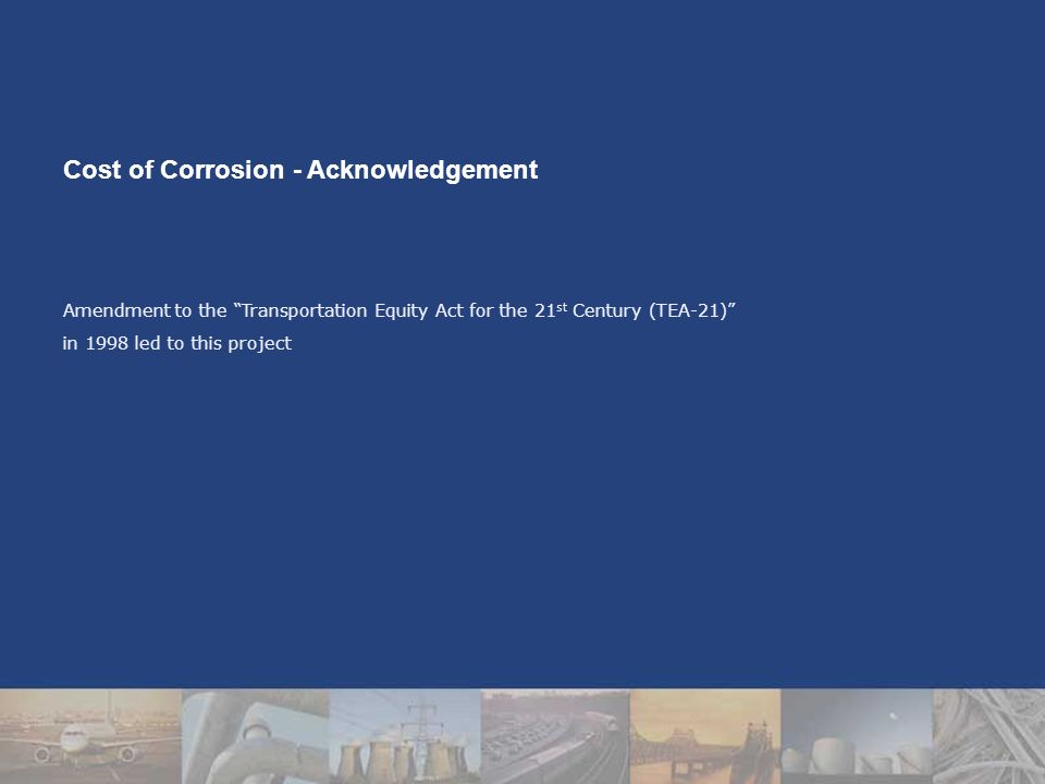 Amendment to the Transportation Equity Act for the 21 st Century (TEA-21) in 1998 led to this project Cost of Corrosion - Acknowledgement