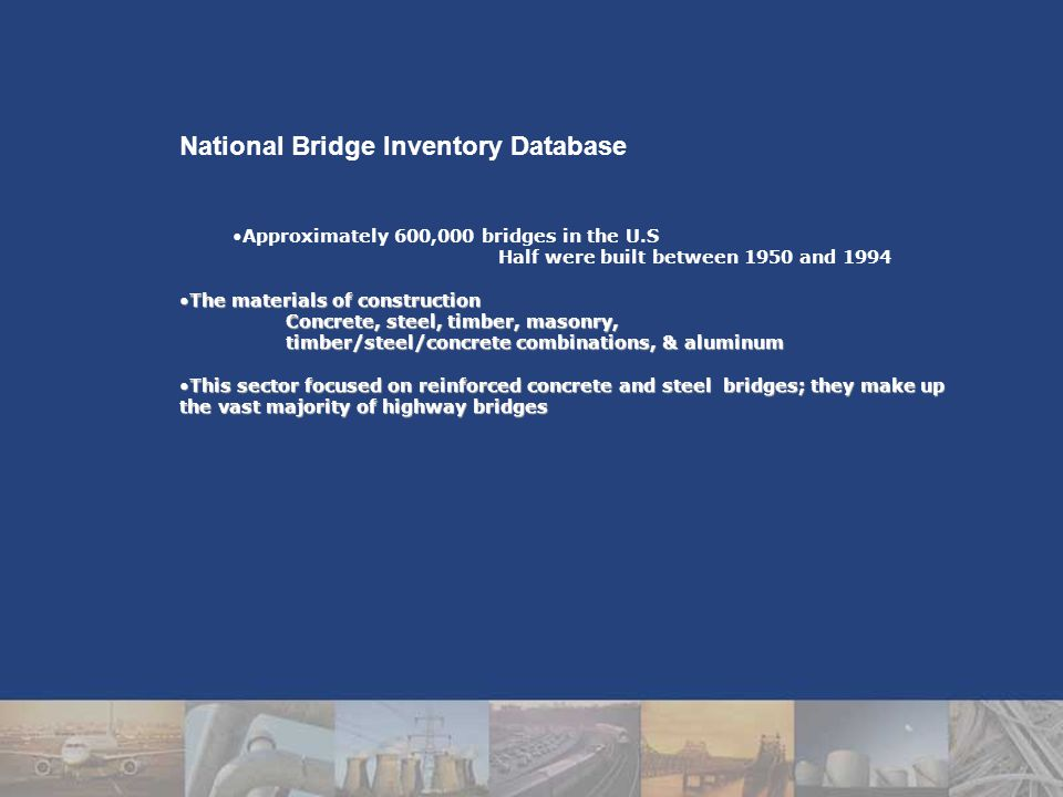 National Bridge Inventory Database Approximately 600,000 bridges in the U.S Half were built between 1950 and 1994 The materials of constructionThe materials of construction Concrete, steel, timber, masonry, timber/steel/concrete combinations, & aluminum This sector focused on reinforced concrete and steel bridges; they make up the vast majority of highway bridgesThis sector focused on reinforced concrete and steel bridges; they make up the vast majority of highway bridges