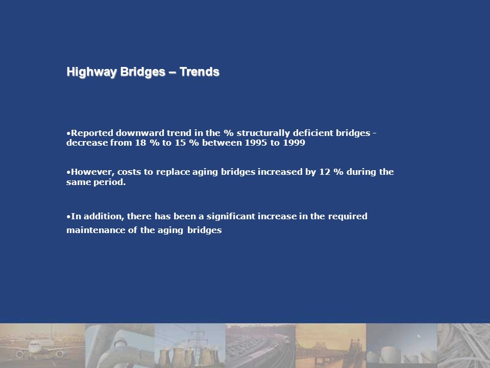 Highway Bridges – Trends Reported downward trend in the % structurally deficient bridges - decrease from 18 % to 15 % between 1995 to 1999 However, costs to replace aging bridges increased by 12 % during the same period.