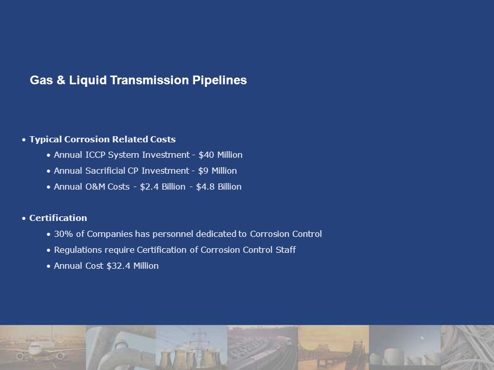 Typical Corrosion Related Costs Annual ICCP System Investment - $40 Million Annual Sacrificial CP Investment - $9 Million Annual O&M Costs - $2.4 Billion - $4.8 Billion Certification 30% of Companies has personnel dedicated to Corrosion Control Regulations require Certification of Corrosion Control Staff Annual Cost $32.4 Million Gas & Liquid Transmission Pipelines