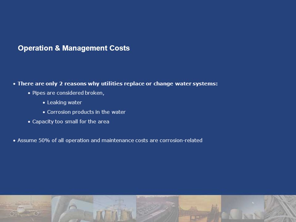There are only 2 reasons why utilities replace or change water systems: Pipes are considered broken, Leaking water Corrosion products in the water Capacity too small for the area Assume 50% of all operation and maintenance costs are corrosion-related Operation & Management Costs