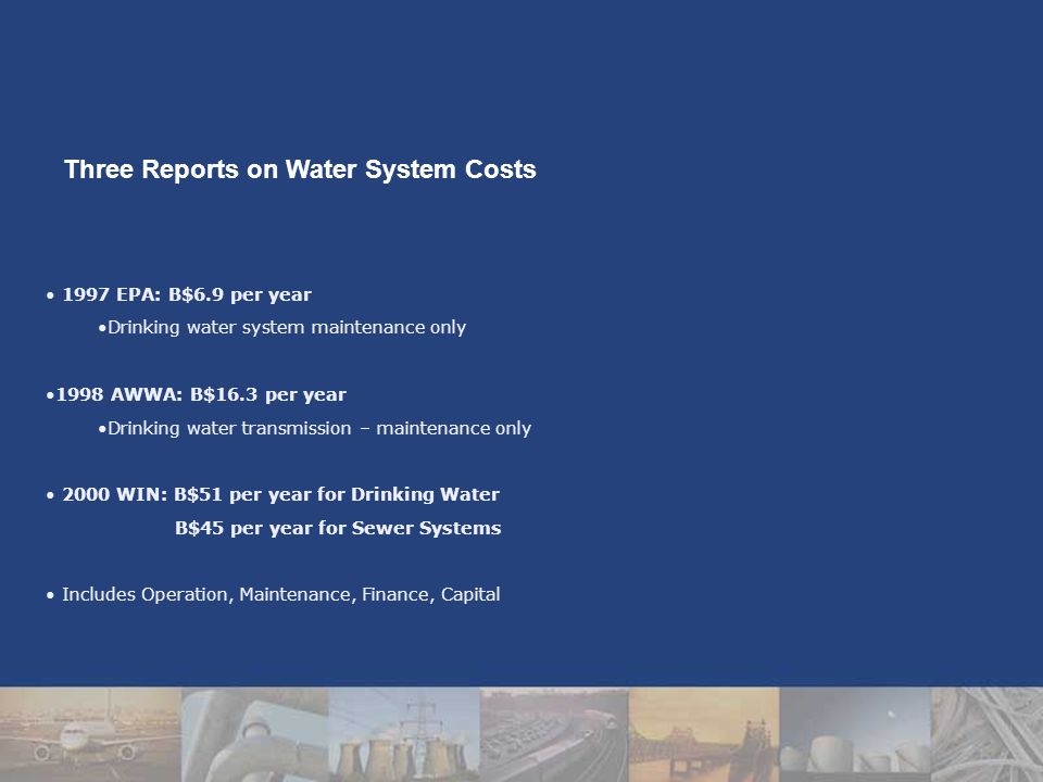 1997 EPA: B$6.9 per year Drinking water system maintenance only 1998 AWWA: B$16.3 per year Drinking water transmission – maintenance only 2000 WIN: B$51 per year for Drinking Water B$45 per year for Sewer Systems Includes Operation, Maintenance, Finance, Capital Three Reports on Water System Costs