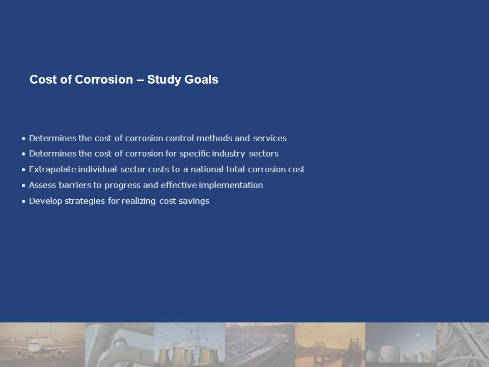 Determines the cost of corrosion control methods and services Determines the cost of corrosion for specific industry sectors Extrapolate individual sector costs to a national total corrosion cost Assess barriers to progress and effective implementation Develop strategies for realizing cost savings Cost of Corrosion – Study Goals