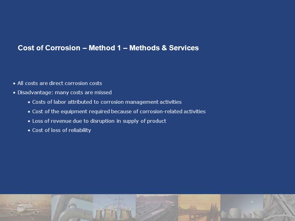 All costs are direct corrosion costs Disadvantage: many costs are missed Costs of labor attributed to corrosion management activities Cost of the equipment required because of corrosion-related activities Loss of revenue due to disruption in supply of product Cost of loss of reliability Cost of Corrosion – Method 1 – Methods & Services