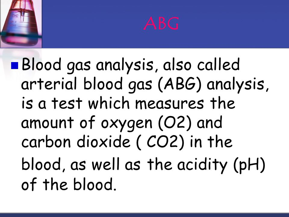Purpose An ABG analysis evaluates how effectively the lungs are delivering oxygen to the blood and how efficiently they are eliminating carbon dioxide from it.