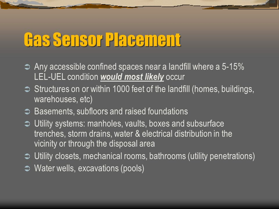 Gas Sensor Placement Any accessible confined spaces near a landfill where a 5-15% LEL-UEL condition would most likely occur Structures on or within 10