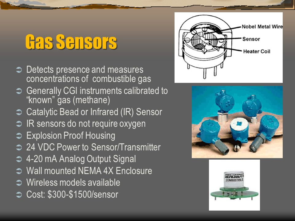 Gas Sensors Detects presence and measures concentrations of combustible gas Generally CGI instruments calibrated to known gas (methane) Catalytic Bead
