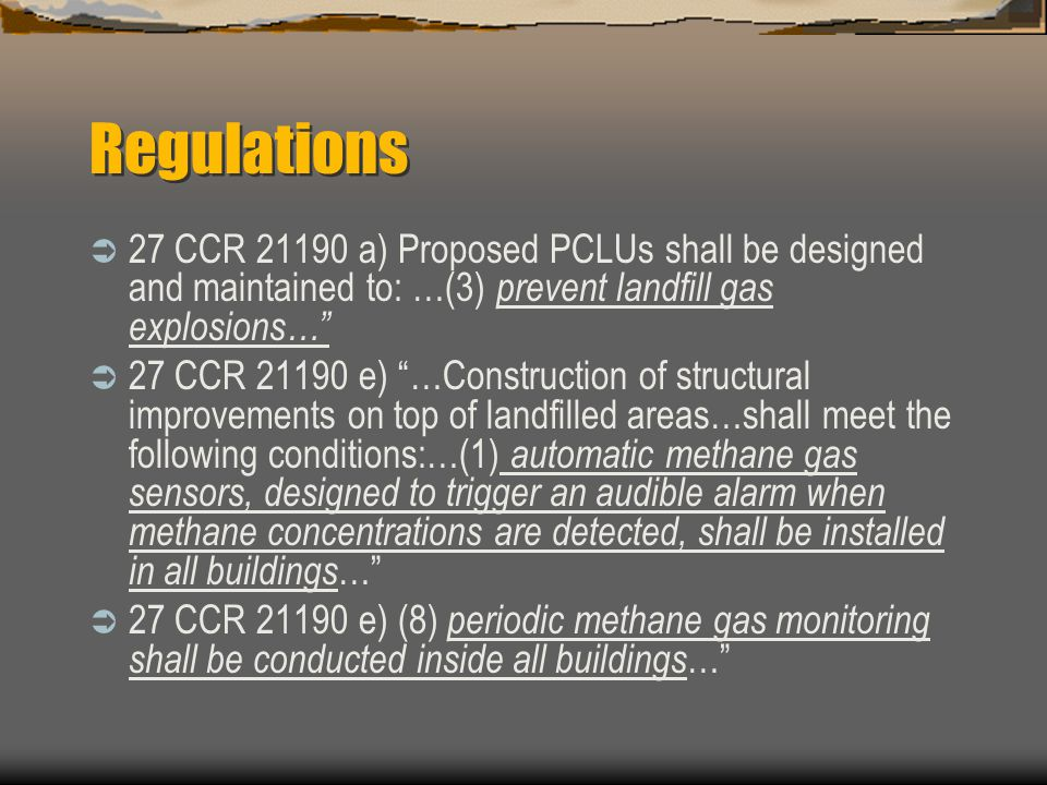 Regulations 27 CCR 21190 a) Proposed PCLUs shall be designed and maintained to: …(3) prevent landfill gas explosions… 27 CCR 21190 e) …Construction of