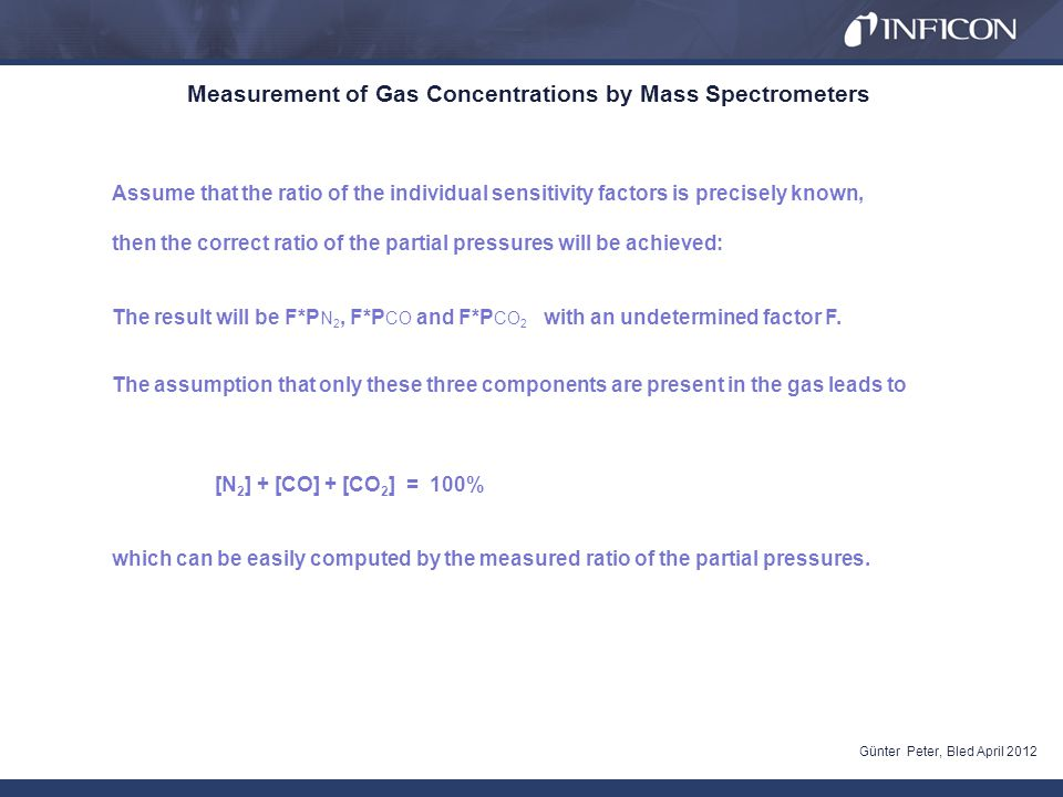 Measurement of Gas Concentrations by Mass Spectrometers Günter Peter, Bled April 2012 Assume that the ratio of the individual sensitivity factors is precisely known, then the correct ratio of the partial pressures will be achieved: The result will be F*P N 2, F*P CO and F*P CO 2 with an undetermined factor F.