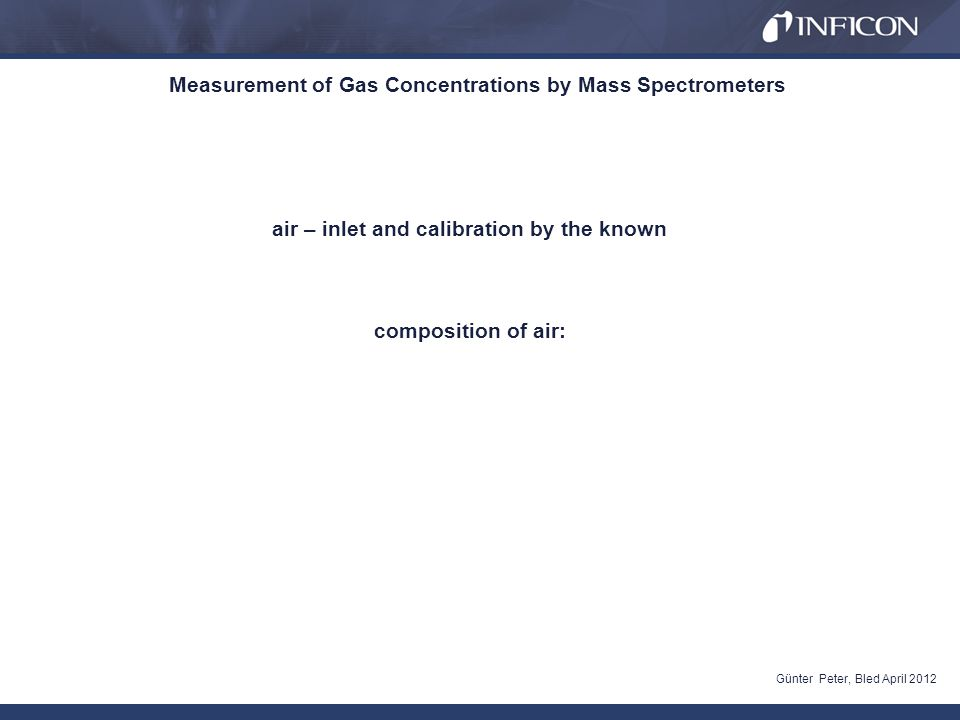 Measurement of Gas Concentrations by Mass Spectrometers Günter Peter, Bled April 2012 air – inlet and calibration by the known composition of air: