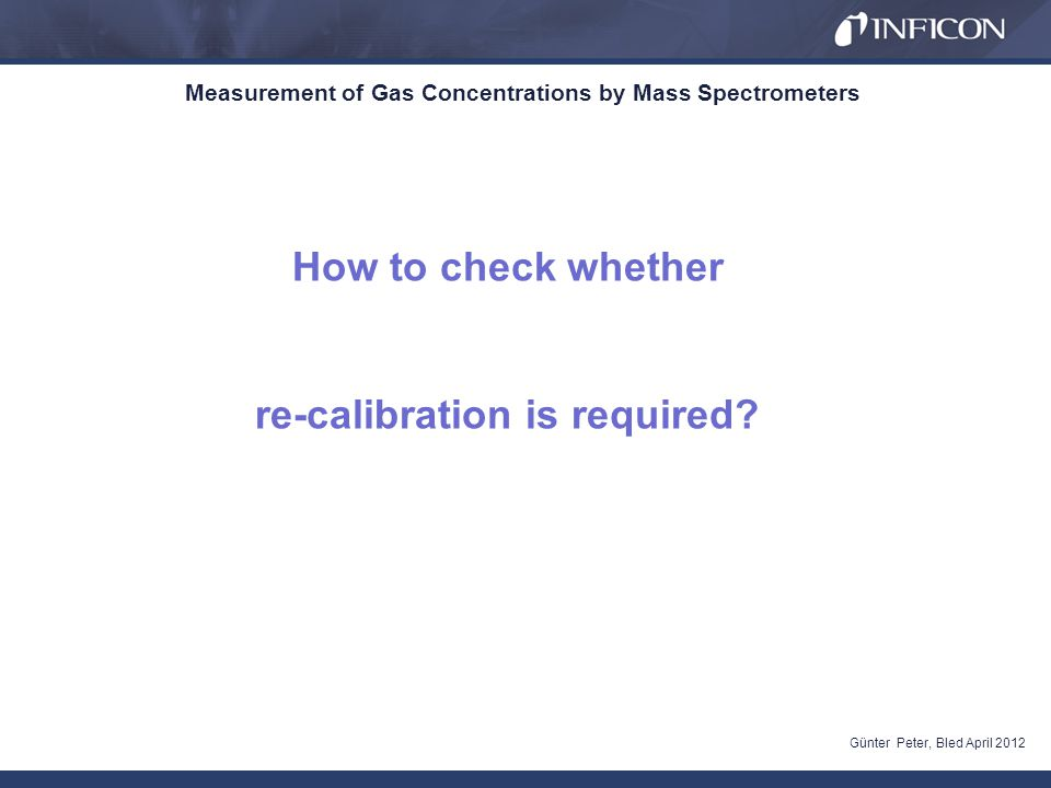 Measurement of Gas Concentrations by Mass Spectrometers Günter Peter, Bled April 2012 How to check whether re-calibration is required