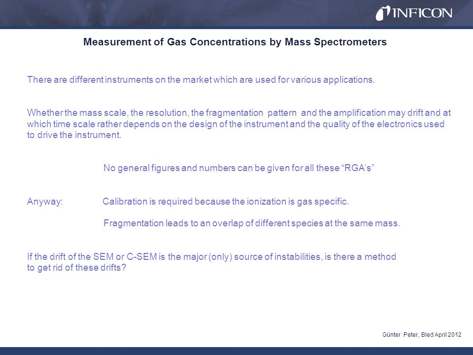 Measurement of Gas Concentrations by Mass Spectrometers Günter Peter, Bled April 2012 The following considerations are valid for Quadrupole Mass Spectrometers, in which the drift of the amplifier is the major source of instabilities, the others are neglegible.