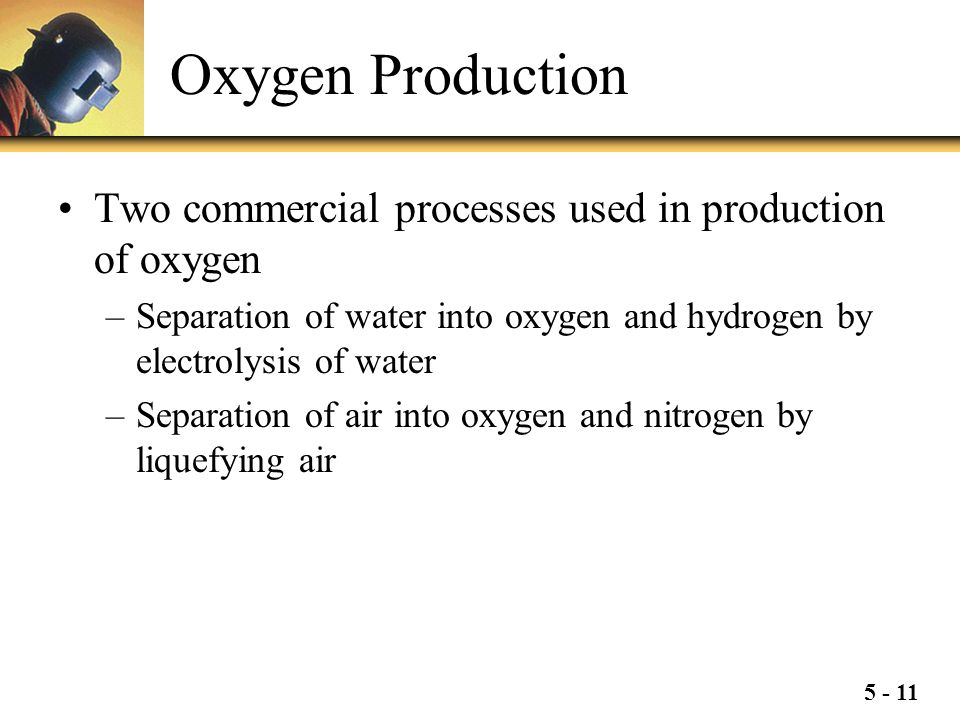 5 - 11 Oxygen Production Two commercial processes used in production of oxygen –Separation of water into oxygen and hydrogen by electrolysis of water