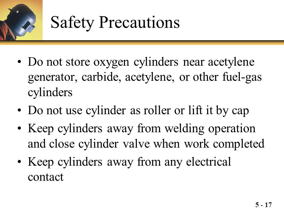 5 - 17 Safety Precautions Do not store oxygen cylinders near acetylene generator, carbide, acetylene, or other fuel-gas cylinders Do not use cylinder