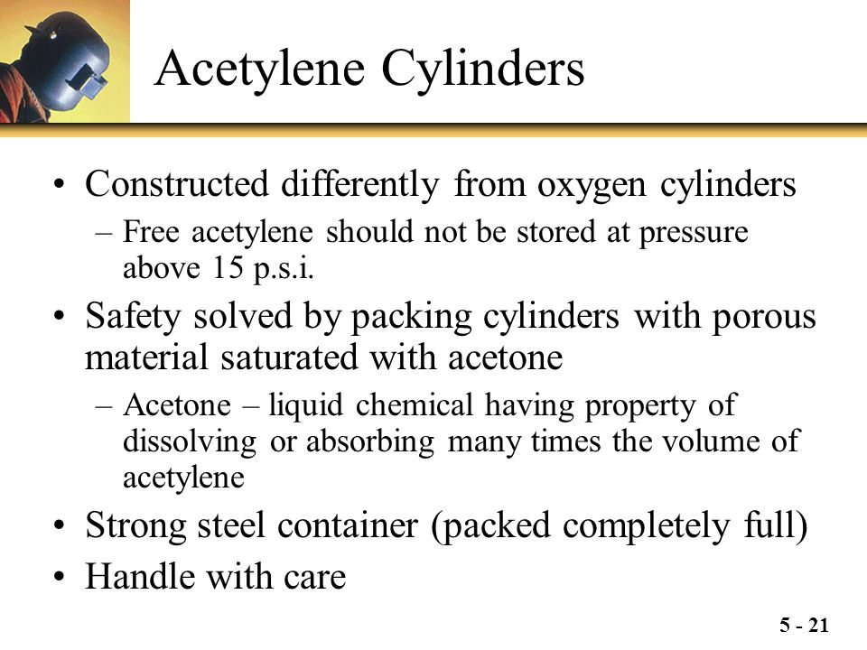 5 - 21 Acetylene Cylinders Constructed differently from oxygen cylinders –Free acetylene should not be stored at pressure above 15 p.s.i. Safety solve
