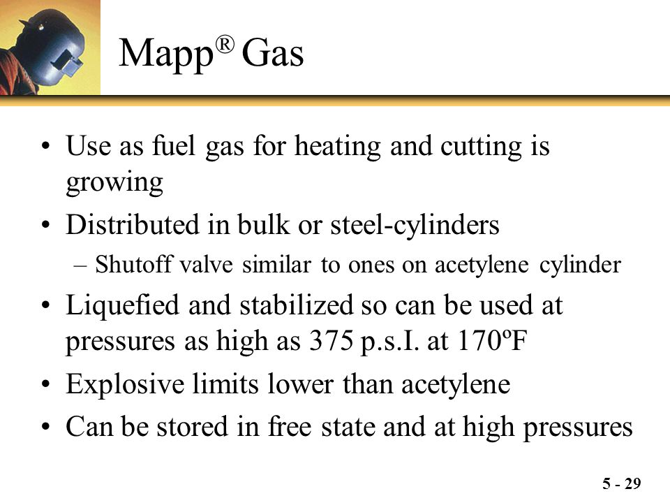 5 - 29 Mapp ® Gas Use as fuel gas for heating and cutting is growing Distributed in bulk or steel-cylinders –Shutoff valve similar to ones on acetylen