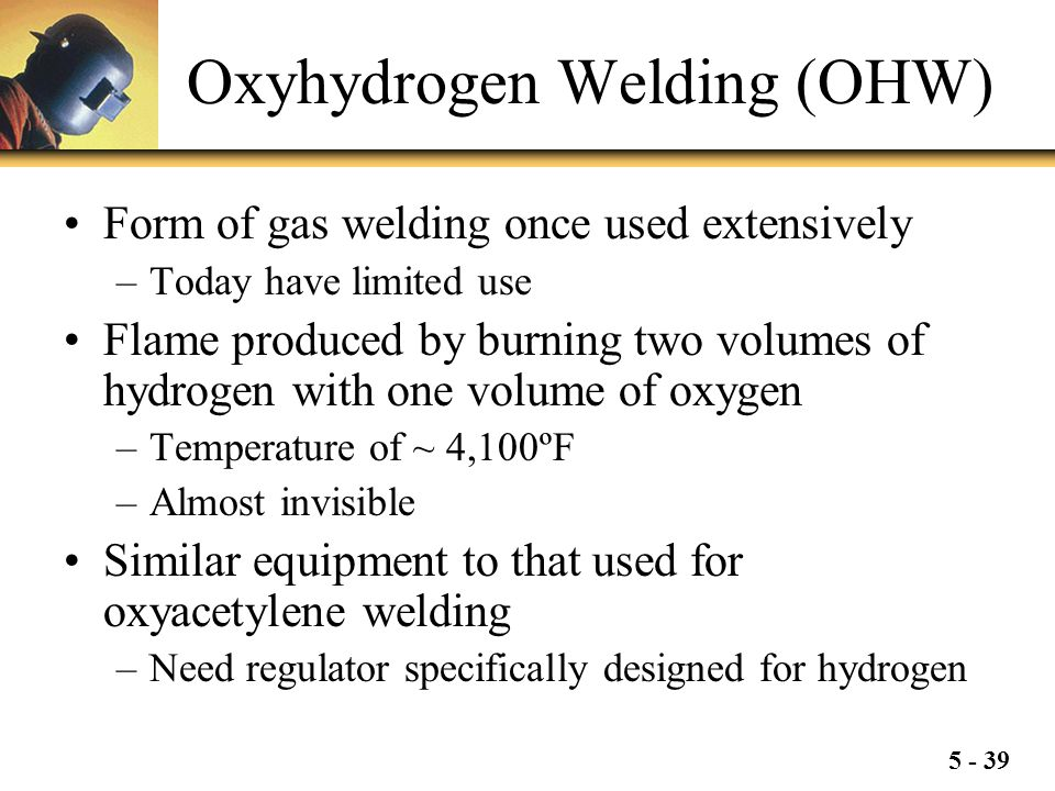 5 - 39 Oxyhydrogen Welding (OHW) Form of gas welding once used extensively –Today have limited use Flame produced by burning two volumes of hydrogen w