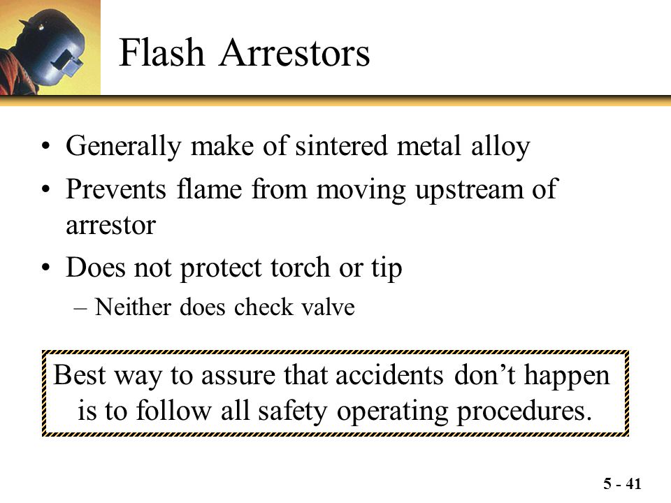 5 - 41 Flash Arrestors Generally make of sintered metal alloy Prevents flame from moving upstream of arrestor Does not protect torch or tip –Neither d