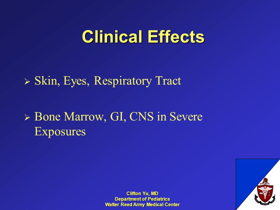 Clinical Effects Skin, Eyes, Respiratory Tract Bone Marrow, GI, CNS in Severe Exposures 13 Clifton Yu, MD Department of Pediatrics Walter Reed Army Me