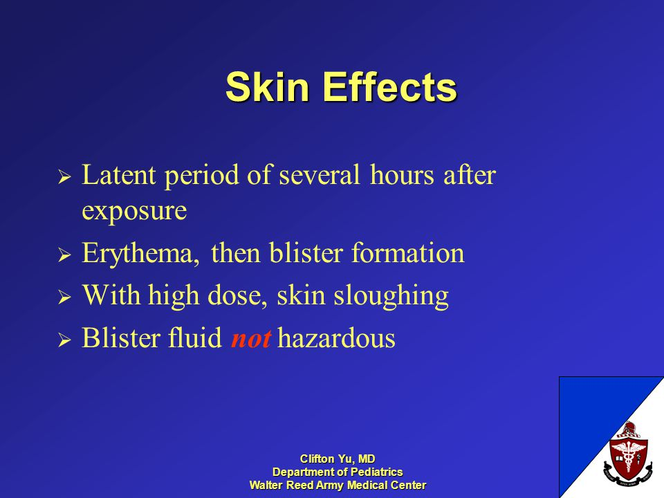 Skin Effects Latent period of several hours after exposure Erythema, then blister formation With high dose, skin sloughing Blister fluid not hazardous 14 Clifton Yu, MD Department of Pediatrics Walter Reed Army Medical Center