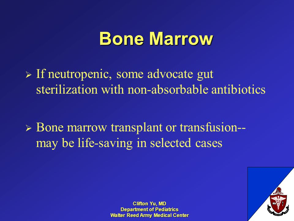 Bone Marrow If neutropenic, some advocate gut sterilization with non-absorbable antibiotics Bone marrow transplant or transfusion-- may be life-saving in selected cases 28 Clifton Yu, MD Department of Pediatrics Walter Reed Army Medical Center