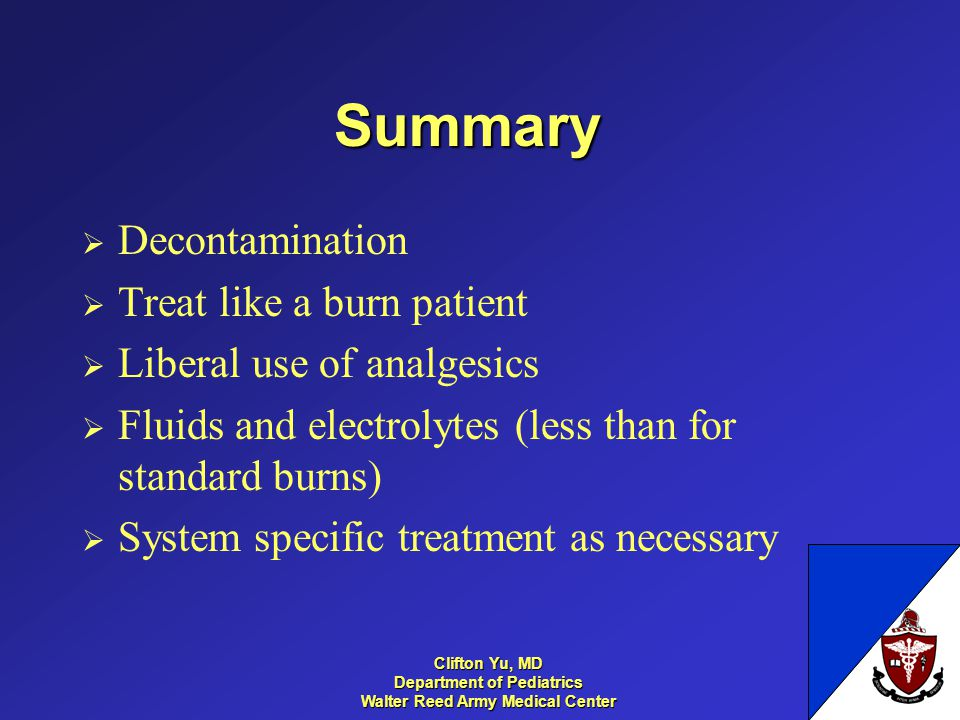 Summary Decontamination Treat like a burn patient Liberal use of analgesics Fluids and electrolytes (less than for standard burns) System specific treatment as necessary 30 Clifton Yu, MD Department of Pediatrics Walter Reed Army Medical Center