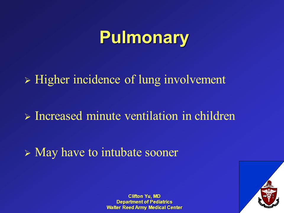 Pulmonary Higher incidence of lung involvement Increased minute ventilation in children May have to intubate sooner 34 Clifton Yu, MD Department of Pe