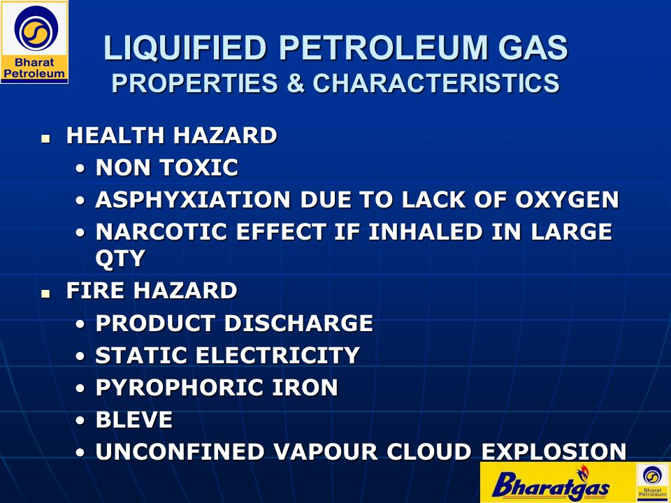 LIQUIFIED PETROLEUM GAS PROPERTIES & CHARACTERISTICS HEALTH HAZARD HEALTH HAZARD NON TOXICNON TOXIC ASPHYXIATION DUE TO LACK OF OXYGENASPHYXIATION DUE