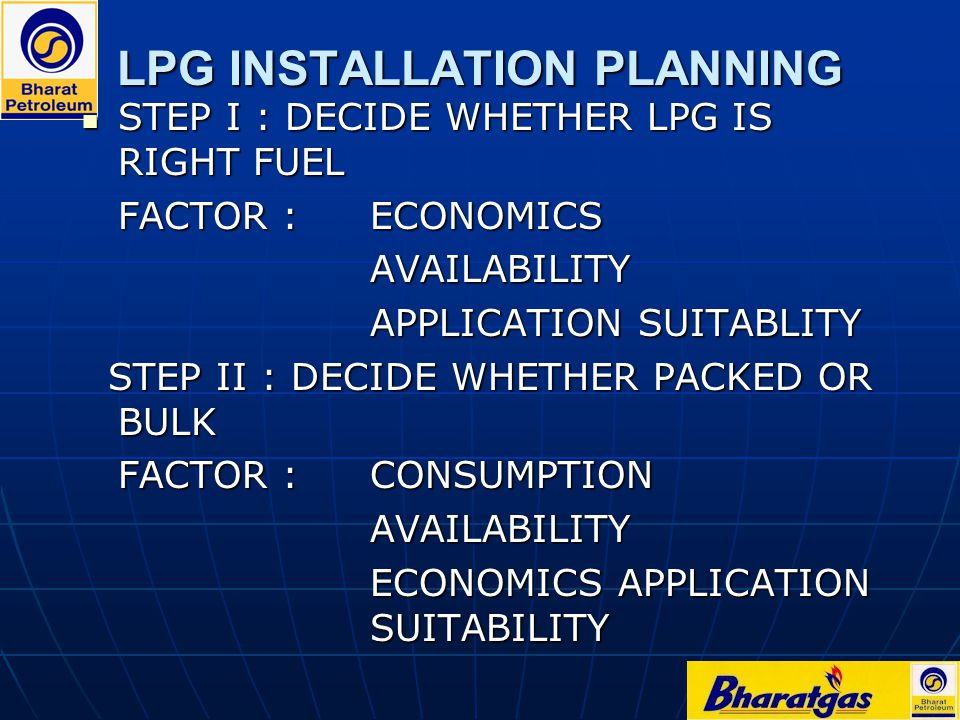 LPG INSTALLATION PLANNING STEP I : DECIDE WHETHER LPG IS RIGHT FUEL STEP I : DECIDE WHETHER LPG IS RIGHT FUEL FACTOR : ECONOMICS AVAILABILITY APPLICAT