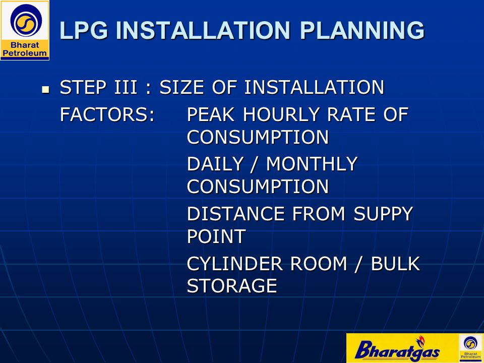 LPG INSTALLATION PLANNING STEP III : SIZE OF INSTALLATION STEP III : SIZE OF INSTALLATION FACTORS:PEAK HOURLY RATE OF CONSUMPTION DAILY / MONTHLY CONS