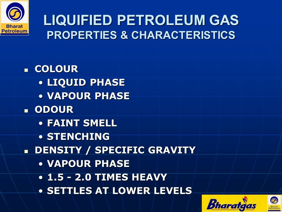 LIQUIFIED PETROLEUM GAS PROPERTIES & CHARACTERISTICS COLOUR COLOUR LIQUID PHASELIQUID PHASE VAPOUR PHASEVAPOUR PHASE ODOUR ODOUR FAINT SMELLFAINT SMEL
