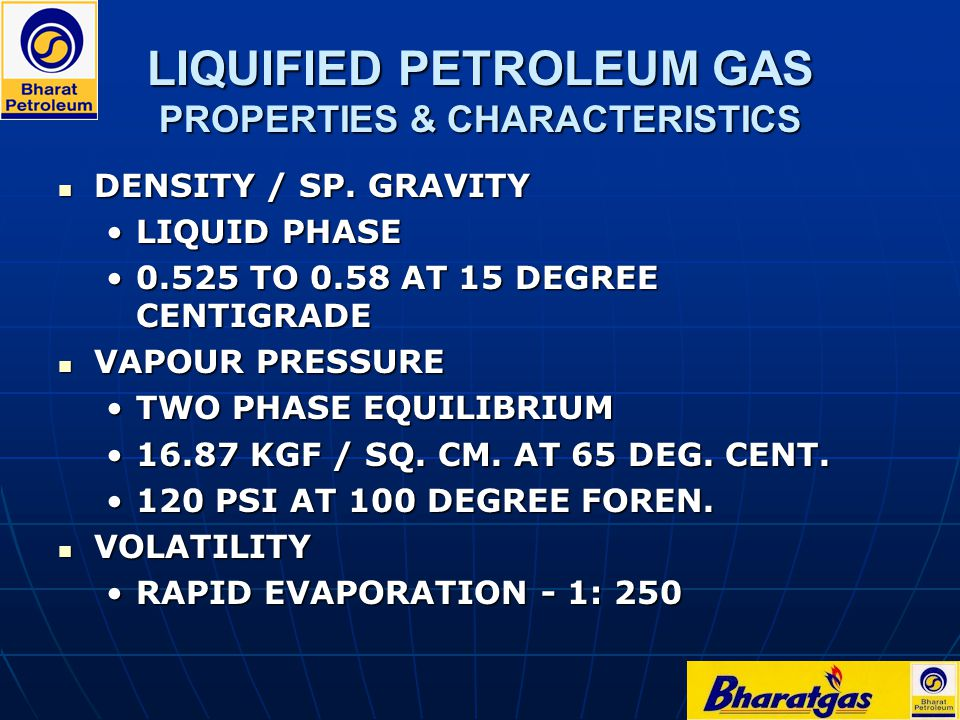 LIQUIFIED PETROLEUM GAS PROPERTIES & CHARACTERISTICS DENSITY / SP. GRAVITY DENSITY / SP. GRAVITY LIQUID PHASELIQUID PHASE 0.525 TO 0.58 AT 15 DEGREE C