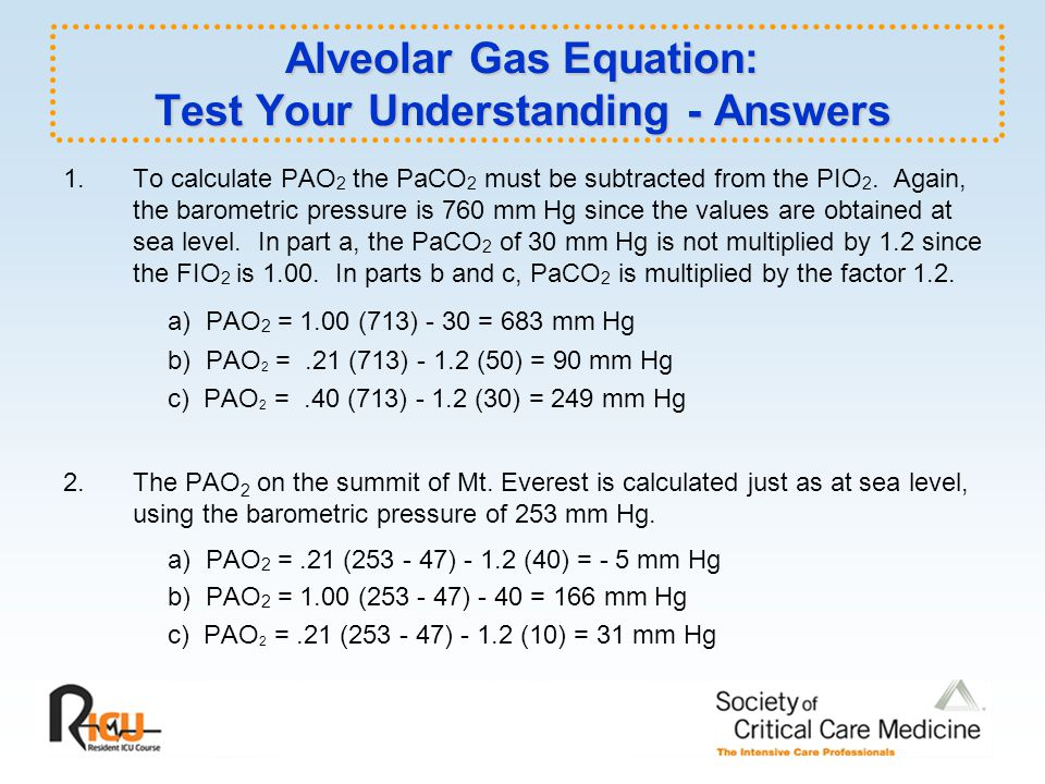 Alveolar Gas Equation: Test Your Understanding - Answers 1.To calculate PAO 2 the PaCO 2 must be subtracted from the PIO 2.