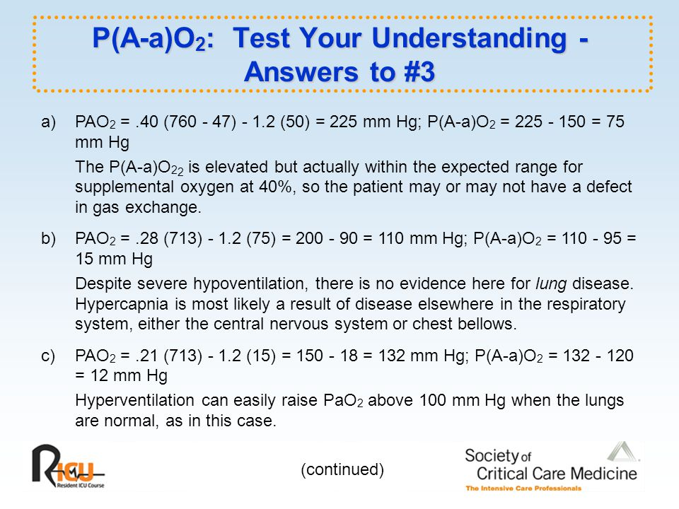 P(A-a)O 2 : Test Your Understanding - Answers to #3 a) PAO 2 =.40 (760 - 47) - 1.2 (50) = 225 mm Hg; P(A-a)O 2 = 225 - 150 = 75 mm Hg The P(A-a)O 2 2 is elevated but actually within the expected range for supplemental oxygen at 40%, so the patient may or may not have a defect in gas exchange.