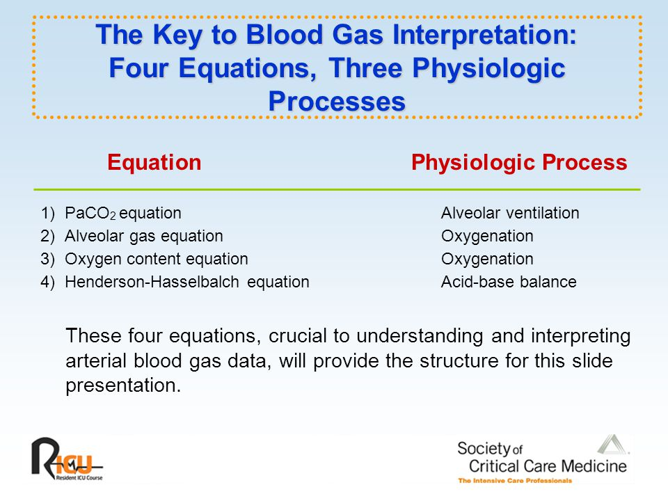 The Key to Blood Gas Interpretation: Four Equations, Three Physiologic Processes Equation Physiologic Process 1) PaCO 2 equation Alveolar ventilation 2) Alveolar gas equationOxygenation 3) Oxygen content equation Oxygenation 4) Henderson-Hasselbalch equation Acid-base balance These four equations, crucial to understanding and interpreting arterial blood gas data, will provide the structure for this slide presentation.