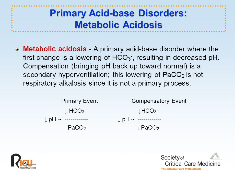 Primary Acid-base Disorders: Metabolic Acidosis Metabolic acidosis - A primary acid-base disorder where the first change is a lowering of HCO 3 -, resulting in decreased pH.