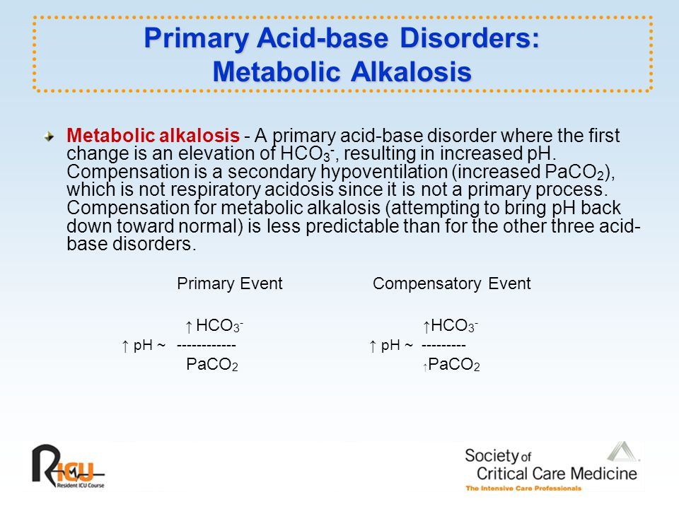 Primary Acid-base Disorders: Metabolic Alkalosis Metabolic alkalosis - A primary acid-base disorder where the first change is an elevation of HCO 3 -, resulting in increased pH.